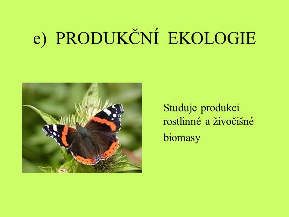 e) PRODUKČNÍ EKOLOGIE Studuje produkci rostlinné a živočišné biomasy