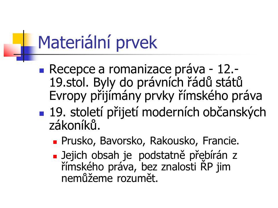 Materiální prvek Recepce a romanizace práva - 12.- 19.stol. Byly do právních řádů států Evropy přijímány prvky římského práva.