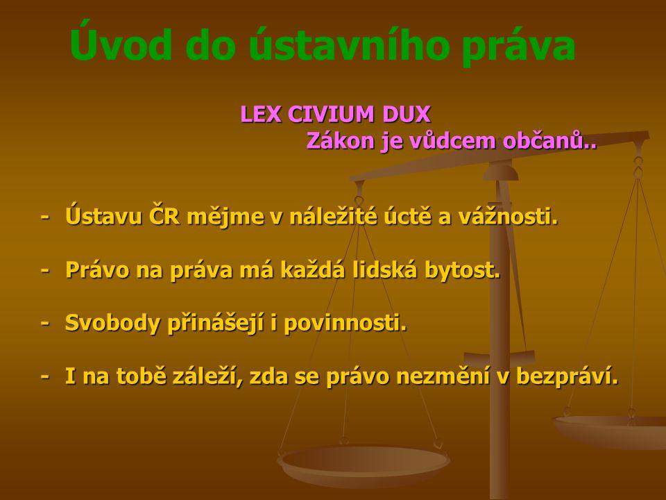 LEX CIVIUM DUX Zákon je vůdcem občanů.. - Ústavu ČR mějme v náležité úctě a vážnosti. - Právo na práva má každá lidská bytost.