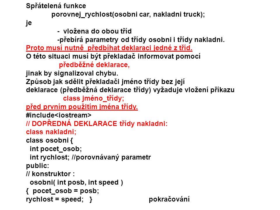 Spřátelená funkce porovnej_rychlost(osobni car, nakladni truck); je. - vložena do obou tříd. -přebírá parametry od třídy osobni i třídy nakladni.