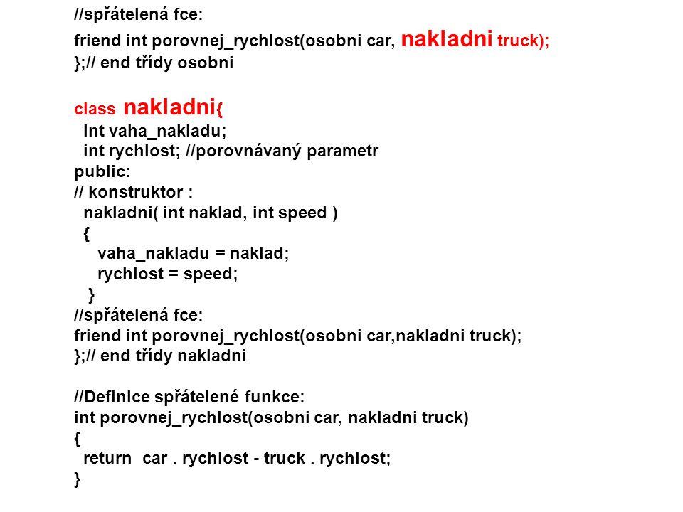 //spřátelená fce: friend int porovnej_rychlost(osobni car, nakladni truck); };// end třídy osobni.