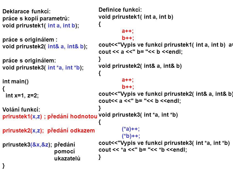 Definice funkcí: void prirustek1( int a, int b) { a++; b++; cout<< Vypis ve funkci prirustek1( int a, int b) a= ;
