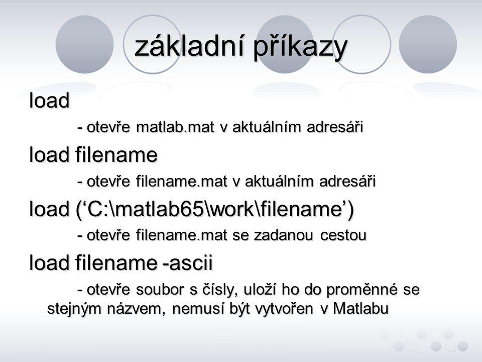 základní příkazy load load filename load ('C:\matlab65\work\filename')