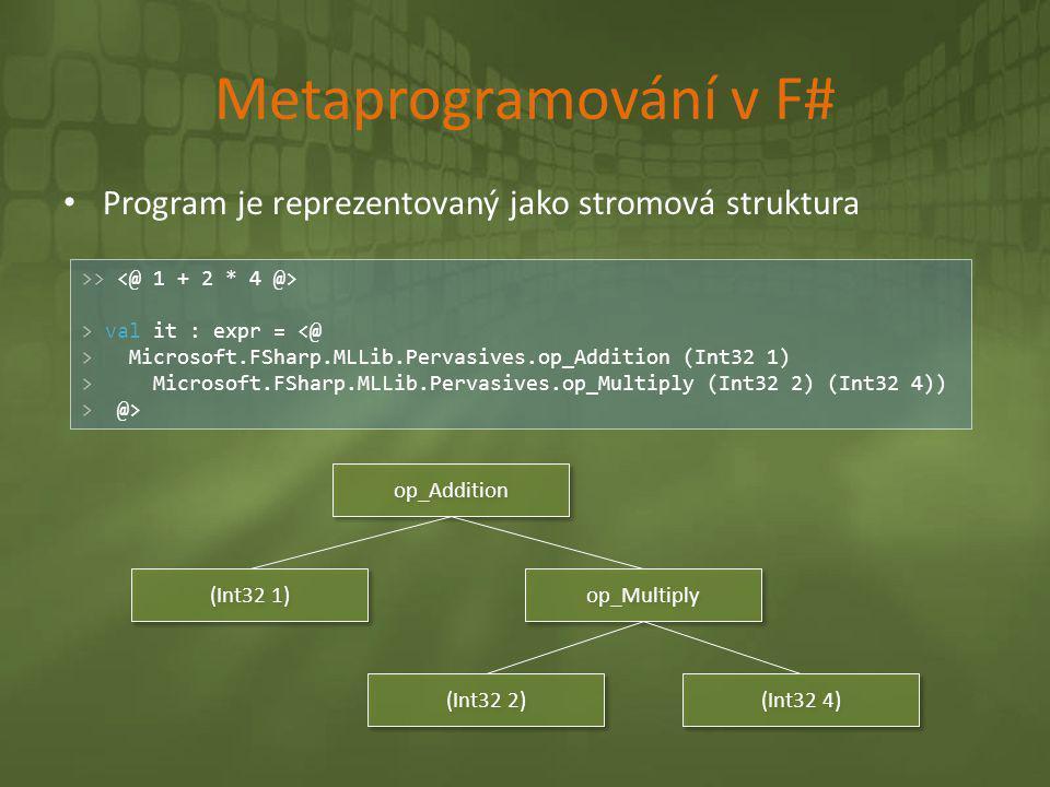 Metaprogramování v F# Program je reprezentovaný jako stromová struktura. >> <@ 1 + 2 * 4 @> > val it : expr = <@