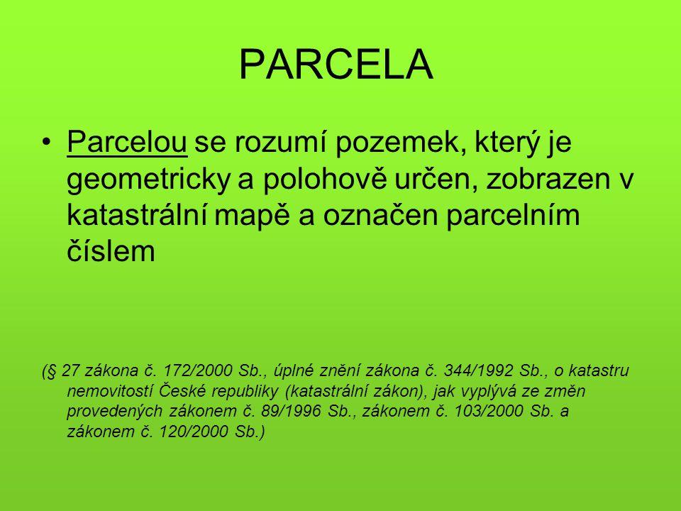 PARCELA Parcelou se rozumí pozemek, který je geometricky a polohově určen, zobrazen v katastrální mapě a označen parcelním číslem.