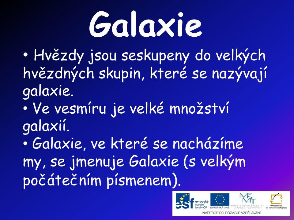 Galaxie Hvězdy jsou seskupeny do velkých hvězdných skupin, které se nazývají galaxie. Ve vesmíru je velké množství galaxií.