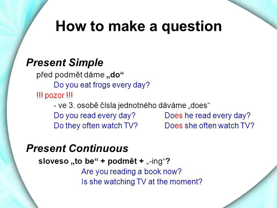 How to make a question Present Simple Present Continuous