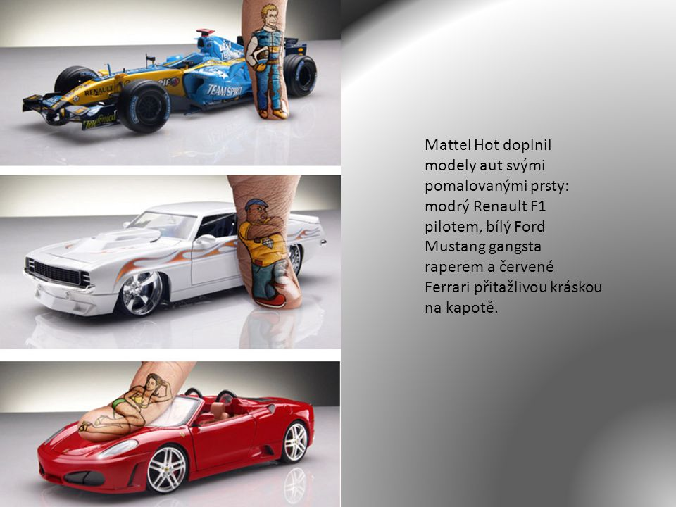 Mattel Hot doplnil modely aut svými pomalovanými prsty: modrý Renault F1 pilotem, bílý Ford Mustang gangsta raperem a červené Ferrari přitažlivou kráskou na kapotě.