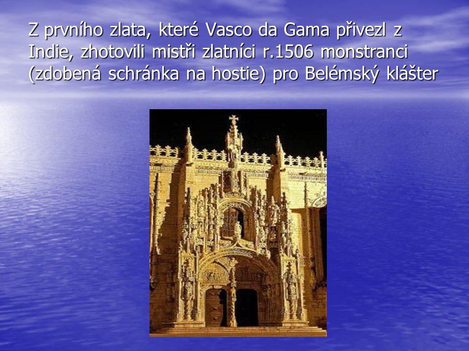 Z prvního zlata, které Vasco da Gama přivezl z Indie, zhotovili mistři zlatníci r.1506 monstranci (zdobená schránka na hostie) pro Belémský klášter