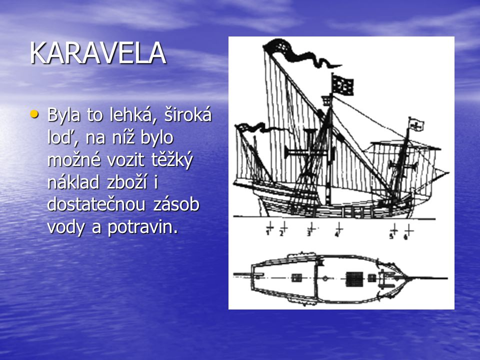 KARAVELA Byla to lehká, široká loď, na níž bylo možné vozit těžký náklad zboží i dostatečnou zásob vody a potravin.