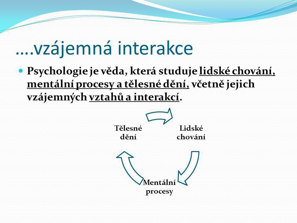 ….vzájemná interakce Psychologie je věda, která studuje lidské chování, mentální procesy a tělesné dění, včetně jejich vzájemných vztahů a interakcí.