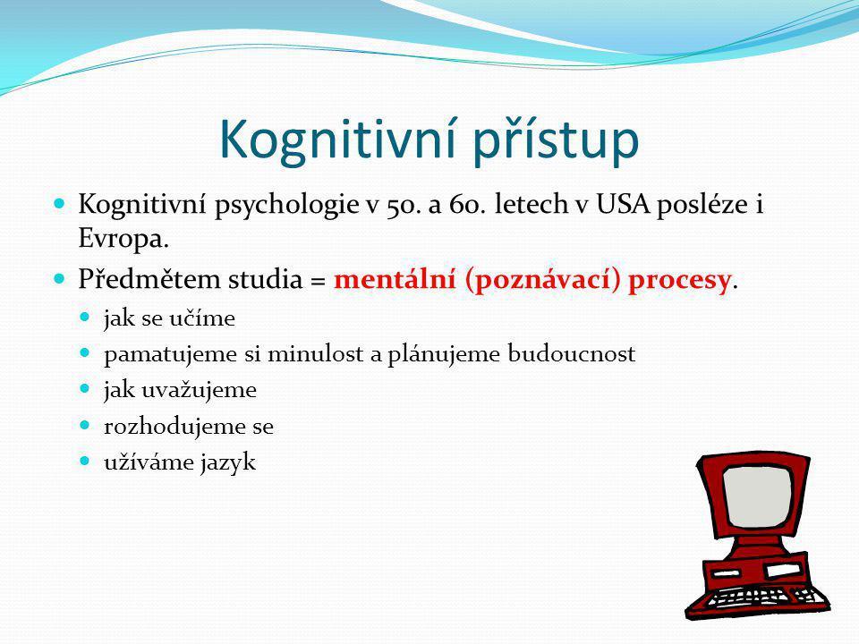 Kognitivní přístup Kognitivní psychologie v 50. a 60. letech v USA posléze i Evropa. Předmětem studia = mentální (poznávací) procesy.