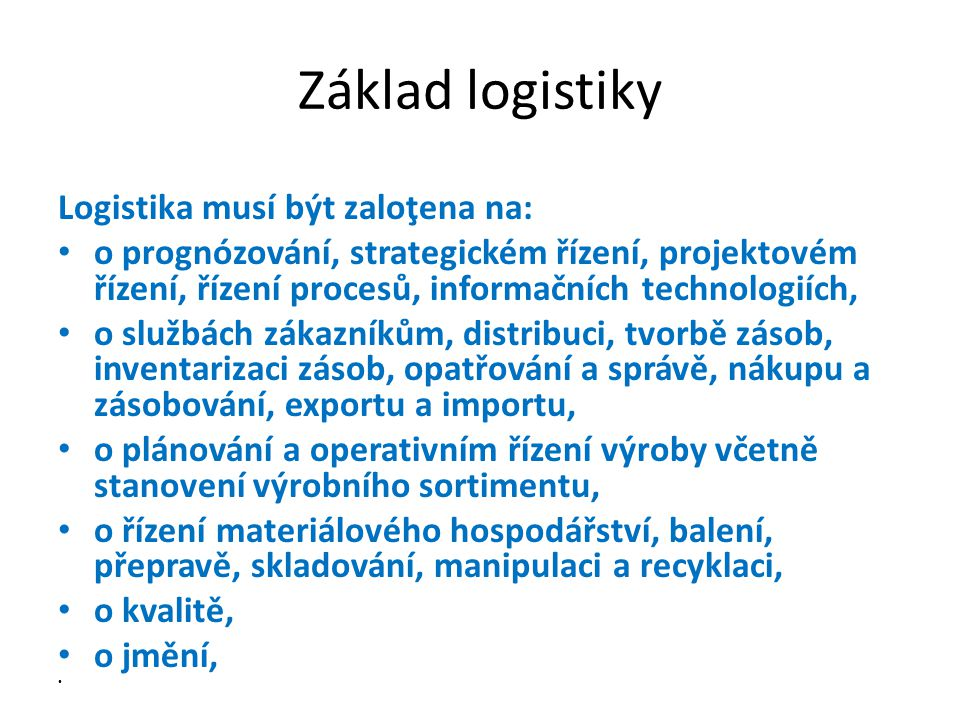 Základ logistiky Logistika musí být zaloţena na: