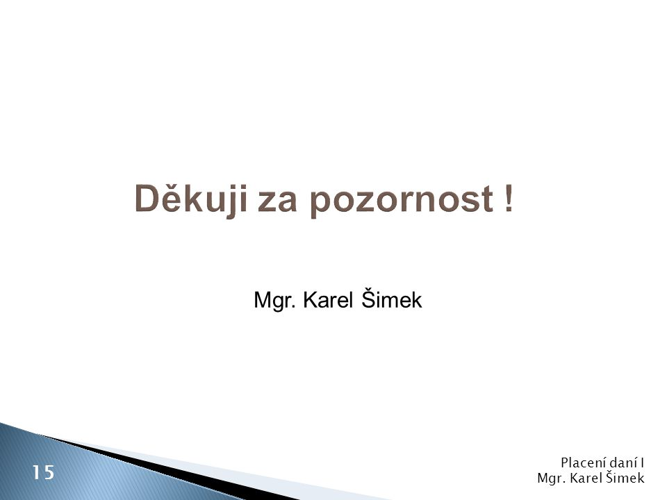 Děkuji za pozornost ! Mgr. Karel Šimek 15 Placení daní I
