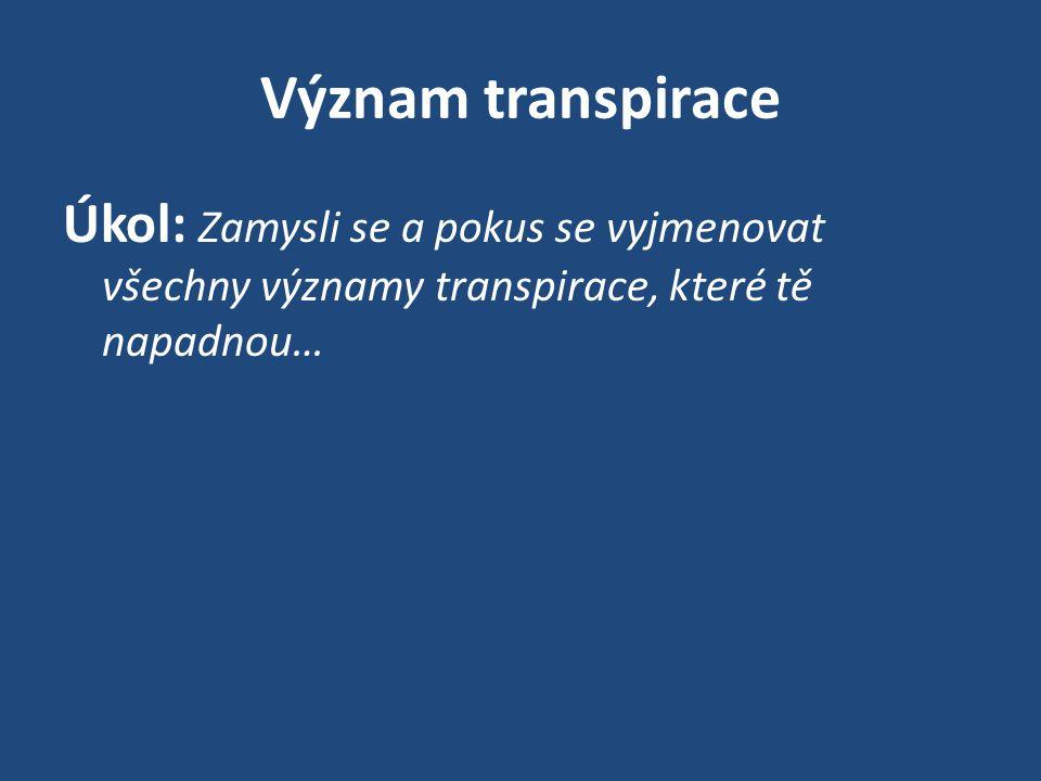 Význam transpirace Úkol: Zamysli se a pokus se vyjmenovat všechny významy transpirace, které tě napadnou…