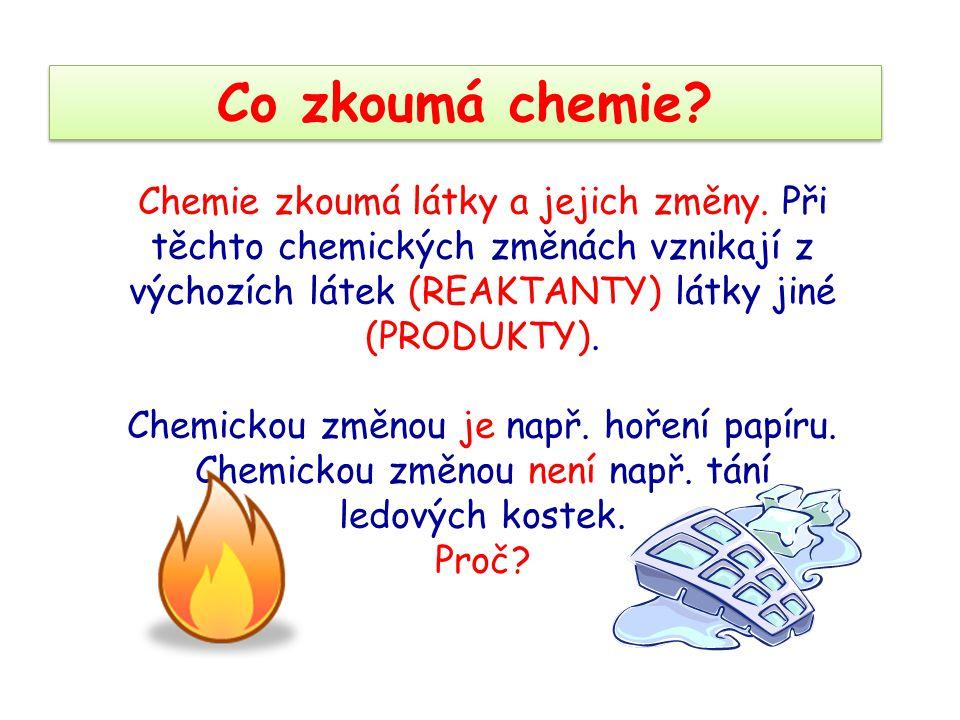 Co zkoumá chemie Chemie zkoumá látky a jejich změny. Při těchto chemických změnách vznikají z výchozích látek (REAKTANTY) látky jiné (PRODUKTY).