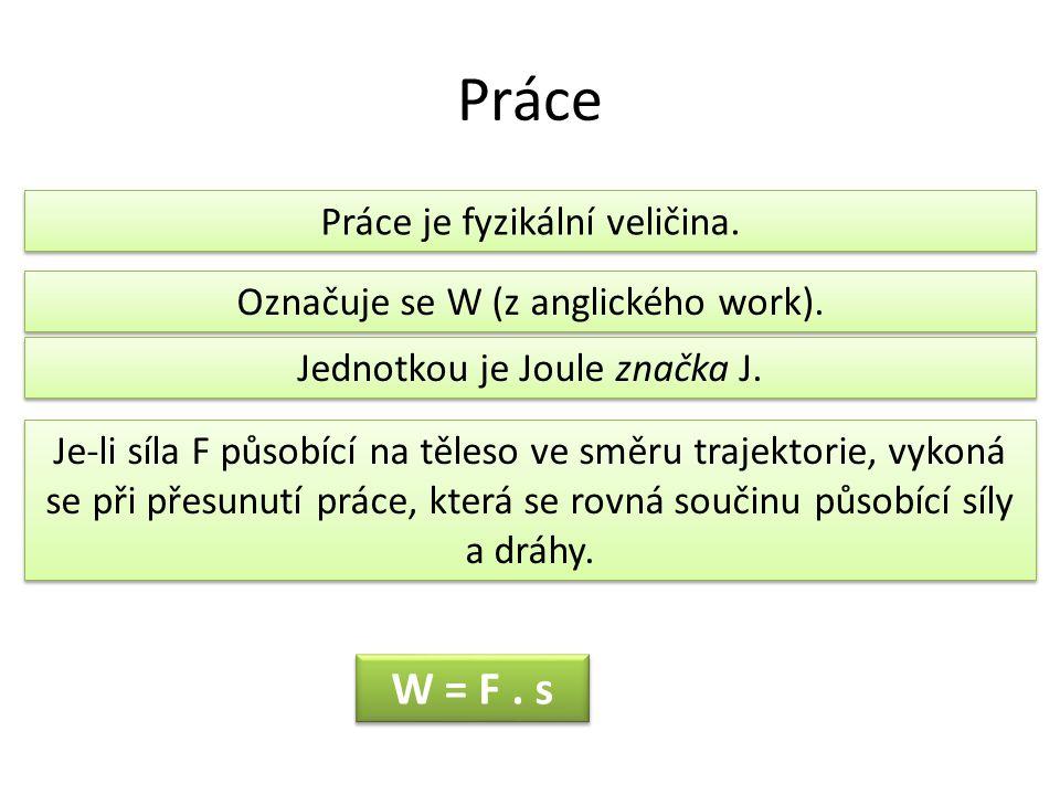 Práce W = F . s Práce je fyzikální veličina.