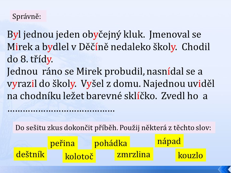 Správně: Byl jednou jeden obyčejný kluk. Jmenoval se Mirek a bydlel v Děčíně nedaleko školy. Chodil do 8. třídy.