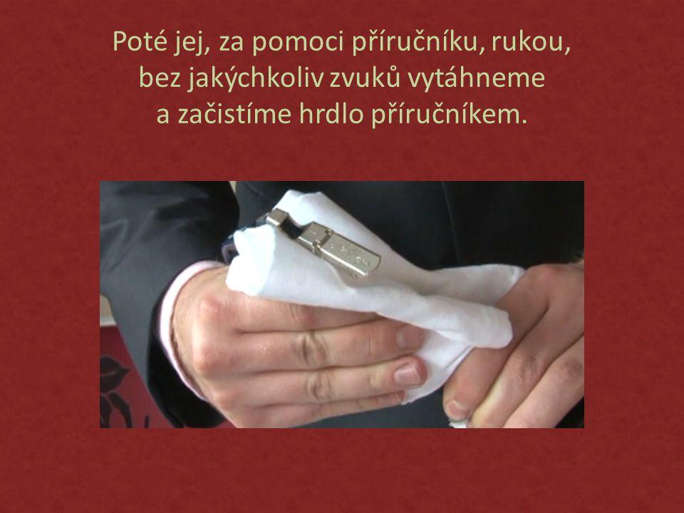 Poté jej, za pomoci příručníku, rukou, bez jakýchkoliv zvuků vytáhneme a začistíme hrdlo příručníkem.