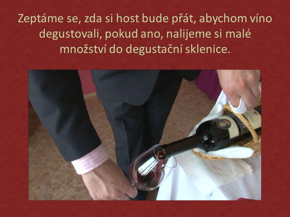 Zeptáme se, zda si host bude přát, abychom víno degustovali, pokud ano, nalijeme si malé množství do degustační sklenice.