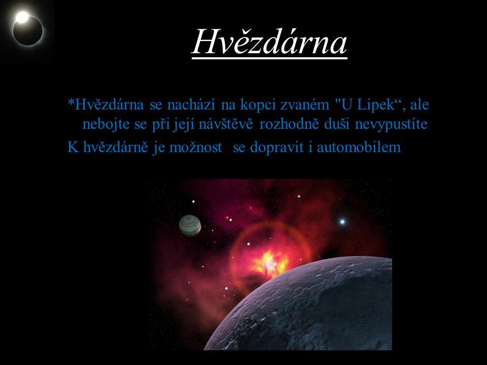 Hvězdárna *Hvězdárna se nachází na kopci zvaném U Lipek , ale nebojte se při její návštěvě rozhodně duši nevypustíte.