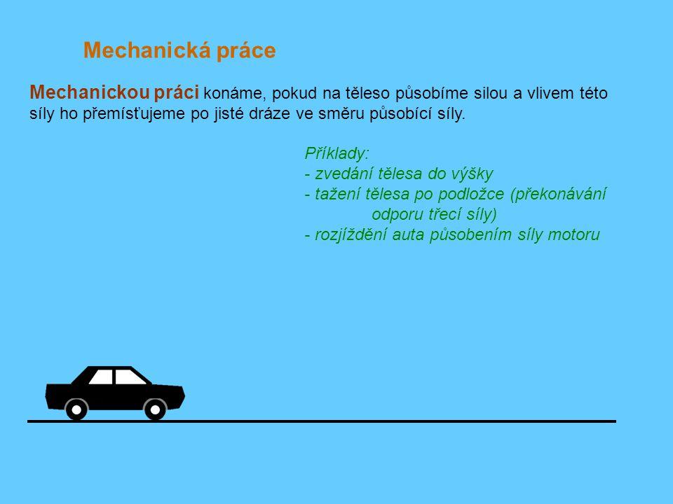 Mechanická práce Mechanickou práci konáme, pokud na těleso působíme silou a vlivem této síly ho přemísťujeme po jisté dráze ve směru působící síly.