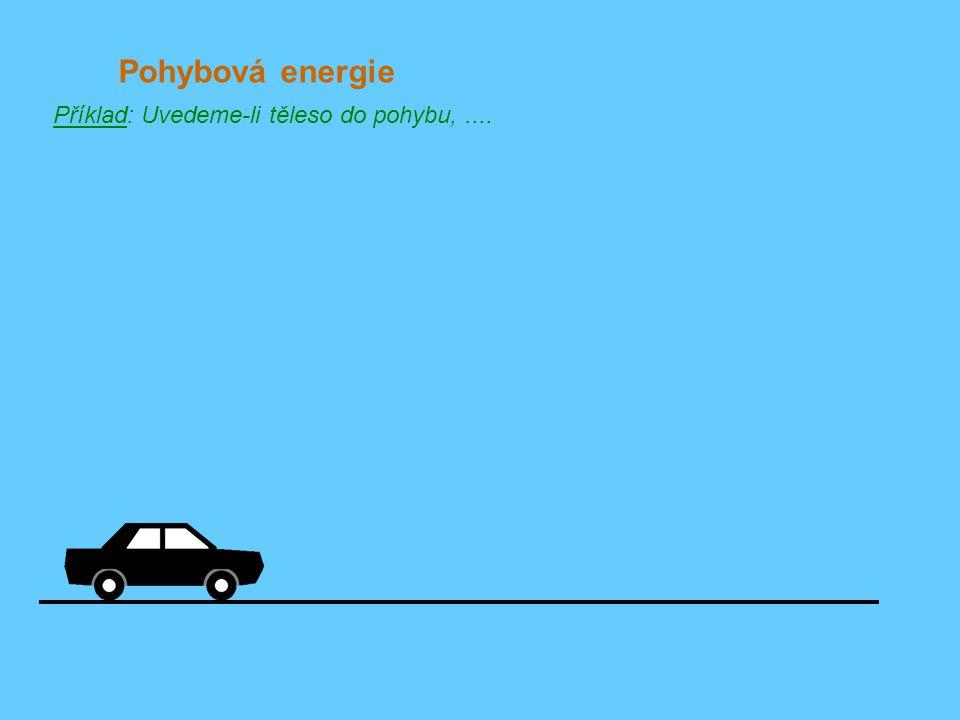 Pohybová energie Příklad: Uvedeme-li těleso do pohybu, ....