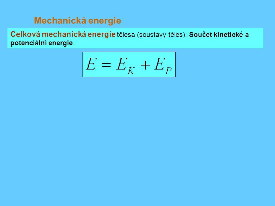 Mechanická energie Celková mechanická energie tělesa (soustavy těles): Součet kinetické a potenciální energie.