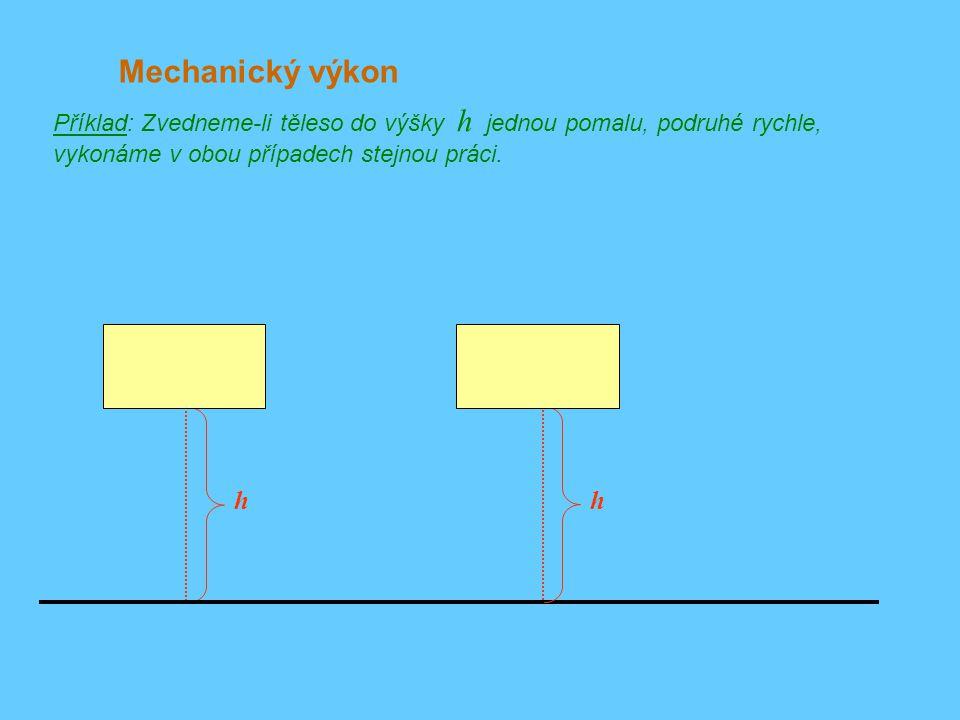 Mechanický výkon Příklad: Zvedneme-li těleso do výšky h jednou pomalu, podruhé rychle, vykonáme v obou případech stejnou práci.