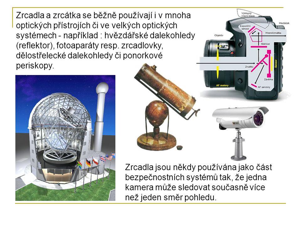 Zrcadla a zrcátka se běžně používají i v mnoha optických přístrojích či ve velkých optických systémech - například : hvězdářské dalekohledy (reflektor), fotoaparáty resp. zrcadlovky, dělostřelecké dalekohledy či ponorkové periskopy.