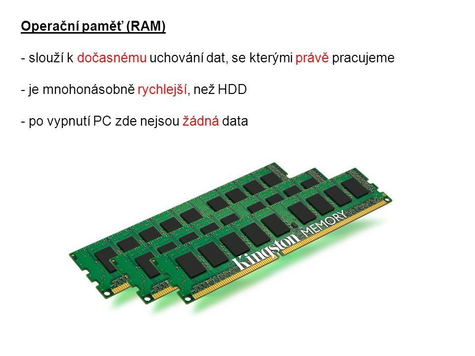 Operační paměť (RAM) - slouží k dočasnému uchování dat, se kterými právě pracujeme. - je mnohonásobně rychlejší, než HDD.