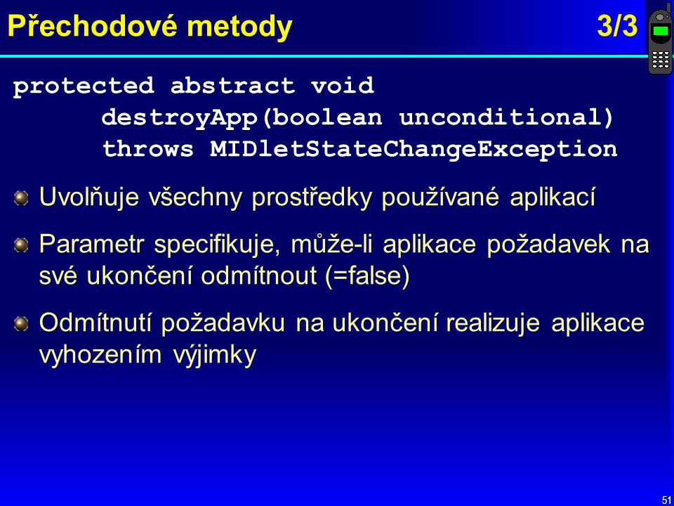 Přechodové metody 3/3 protected abstract void destroyApp(boolean unconditional) throws MIDletStateChangeException.