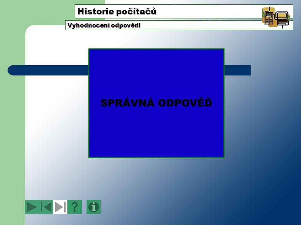 Historie počítačů Vyhodnocení odpovědi SPRÁVNÁ ODPOVĚĎ