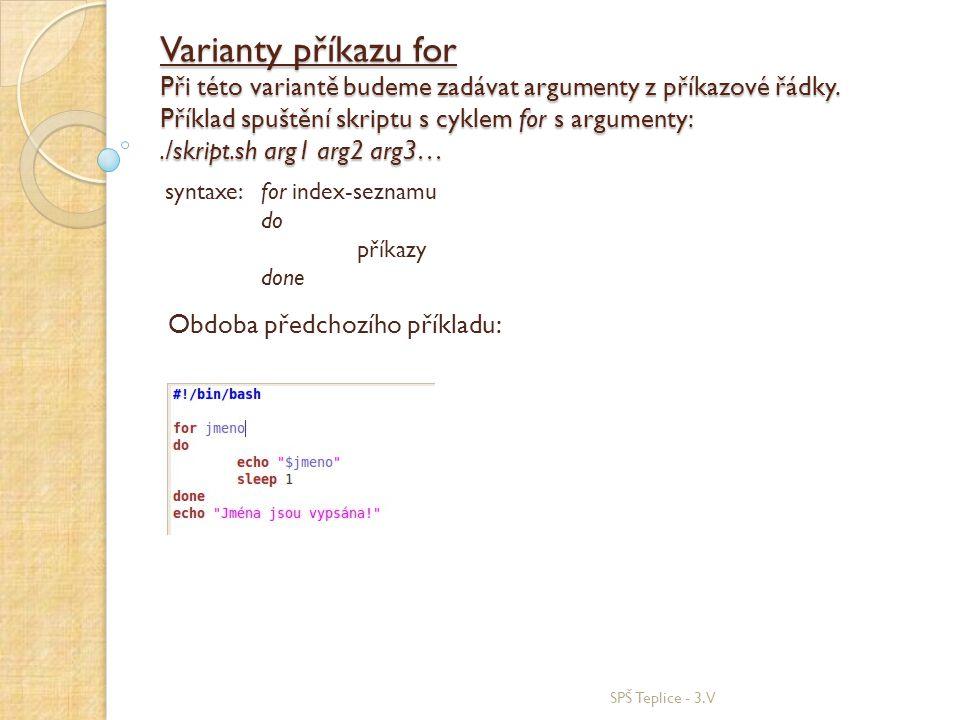 Varianty příkazu for Při této variantě budeme zadávat argumenty z příkazové řádky. Příklad spuštění skriptu s cyklem for s argumenty: ./skript.sh arg1 arg2 arg3…