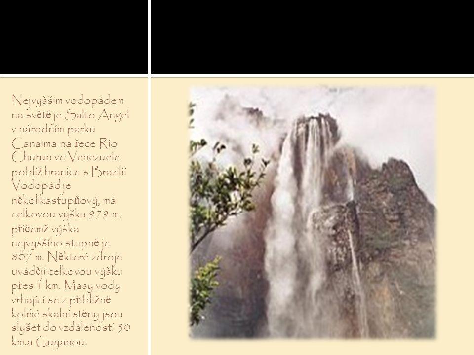 Nejvyšším vodopádem na světě je Salto Angel v národním parku Canaima na řece Rio Churun ve Venezuele poblíž hranice s Brazílií Vodopád je několikastupňový, má celkovou výšku 979 m, přičemž výška nejvyššího stupně je 807 m.