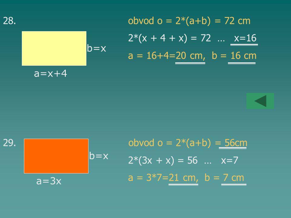 28. obvod o = 2*(a+b) = 72 cm 2*(x + 4 + x) = 72 … x=16. a = 16+4=20 cm, b = 16 cm.