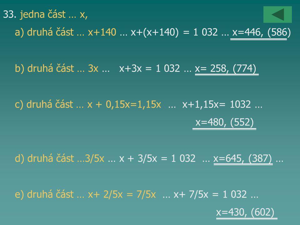 33. jedna část … x, a) druhá část … x+140 … x+(x+140) = 1 032 … x=446, (586) b) druhá část … 3x … x+3x = 1 032 … x= 258, (774)