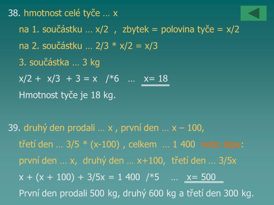 38. hmotnost celé tyče … x na 1. součástku … x/2 , zbytek = polovina tyče = x/2. na 2. součástku … 2/3 * x/2 = x/3.