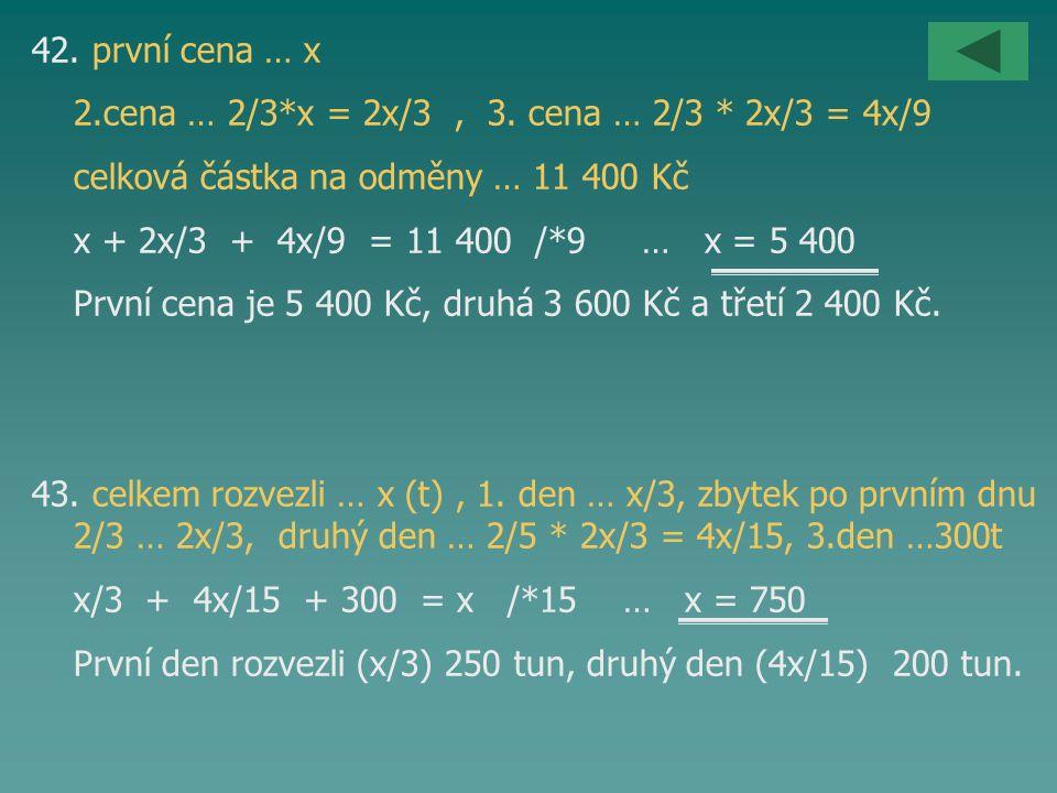 42. první cena … x 2.cena … 2/3*x = 2x/3 , 3. cena … 2/3 * 2x/3 = 4x/9. celková částka na odměny … 11 400 Kč.
