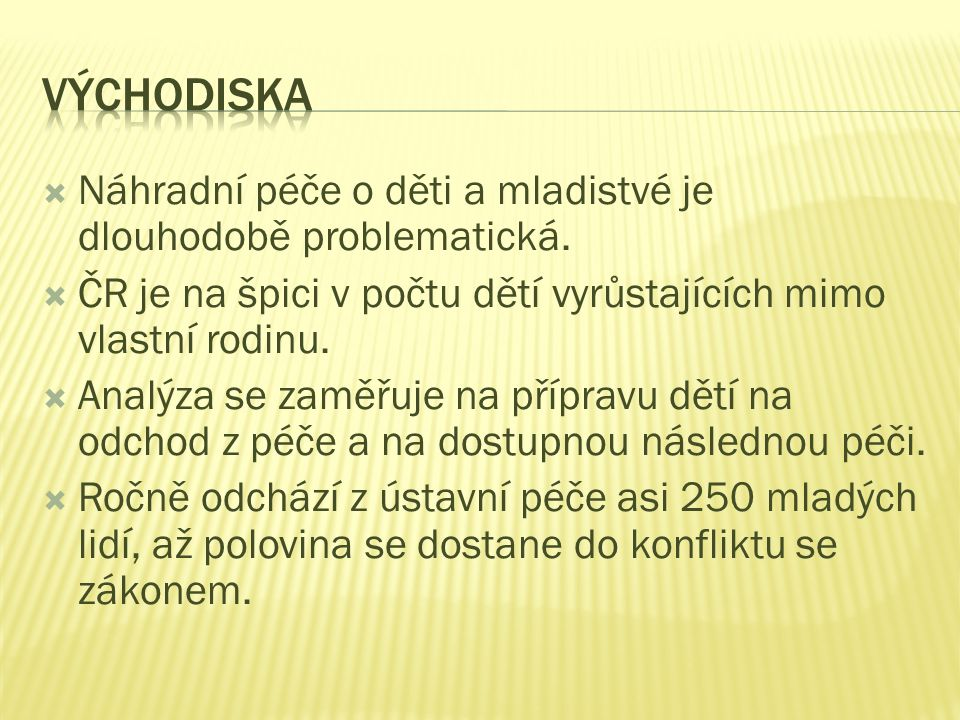 Východiska Náhradní péče o děti a mladistvé je dlouhodobě problematická. ČR je na špici v počtu dětí vyrůstajících mimo vlastní rodinu.