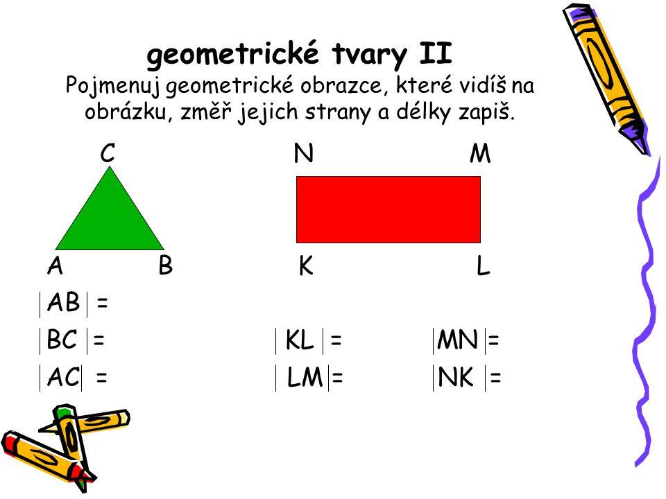 geometrické tvary II Pojmenuj geometrické obrazce, které vidíš na obrázku, změř jejich strany a délky zapiš.
