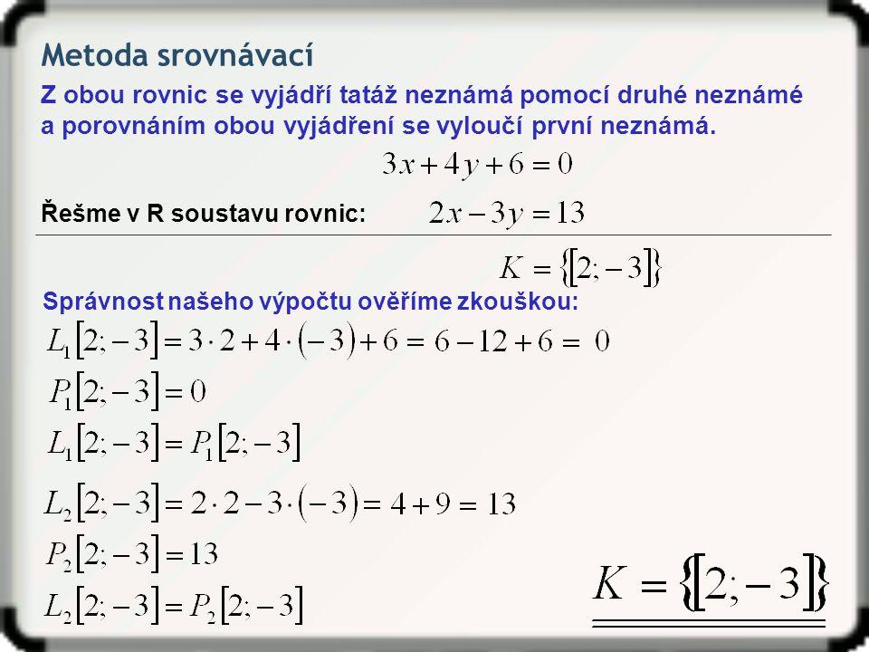 Metoda srovnávací Z obou rovnic se vyjádří tatáž neznámá pomocí druhé neznámé. a porovnáním obou vyjádření se vyloučí první neznámá.