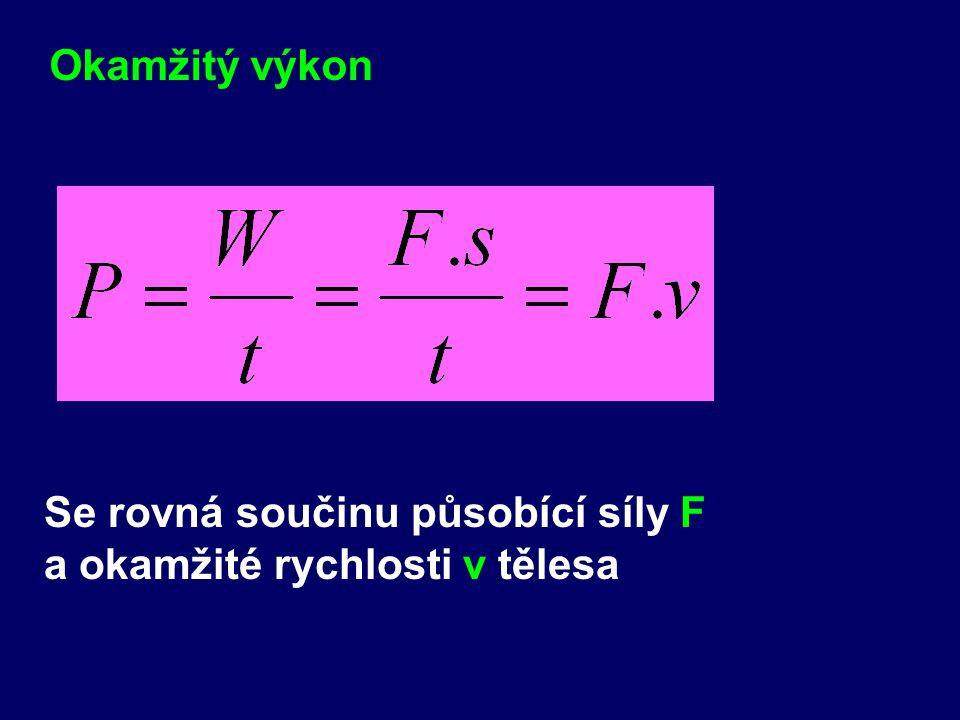 Okamžitý výkon Se rovná součinu působící síly F a okamžité rychlosti v tělesa