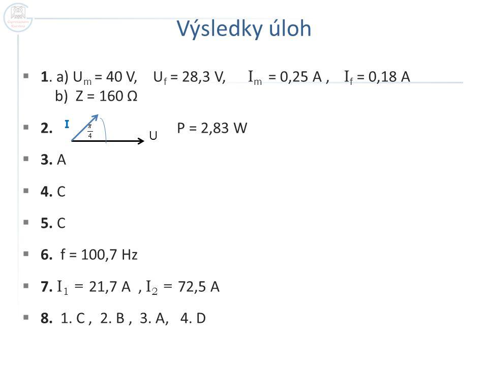 Výsledky úloh 1. a) Um = 40 V, Uf = 28,3 V, Im = 0,25 A , If = 0,18 A