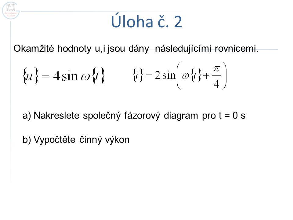Úloha č. 2 Okamžité hodnoty u,i jsou dány následujícími rovnicemi.