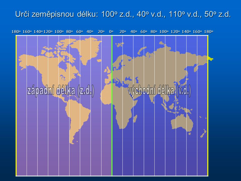 Urči zeměpisnou délku: 100o z.d., 40o v.d., 110o v.d., 50o z.d.