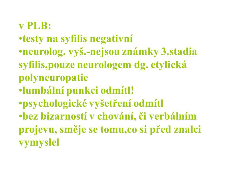 v PLB: testy na syfilis negativní. neurolog. vyš.-nejsou známky 3.stadia syfilis,pouze neurologem dg. etylická polyneuropatie.