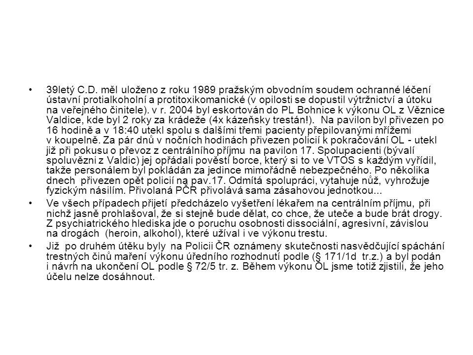 39letý C.D. měl uloženo z roku 1989 pražským obvodním soudem ochranné léčení ústavní protialkoholní a protitoxikomanické (v opilosti se dopustil výtržnictví a útoku na veřejného činitele). v r. 2004 byl eskortován do PL Bohnice k výkonu OL z Věznice Valdice, kde byl 2 roky za krádeže (4x kázeňsky trestán!). Na pavilon byl přivezen po 16 hodině a v 18:40 utekl spolu s dalšími třemi pacienty přepilovanými mřížemi v koupelně. Za pár dnů v nočních hodinách přivezen policií k pokračování OL - utekl již při pokusu o převoz z centrálního příjmu na pavilon 17. Spolupacienti (bývalí spoluvězni z Valdic) jej opřádali pověstí borce, který si to ve VTOS s každým vyřídil, takže personálem byl pokládán za jedince mimořádně nebezpečného. Po několika dnech přivezen opět policií na pav.17. Odmítá spolupráci, vytahuje nůž, vyhrožuje fyzickým násilím. Přivolaná PČR přivolává sama zásahovou jednotkou...