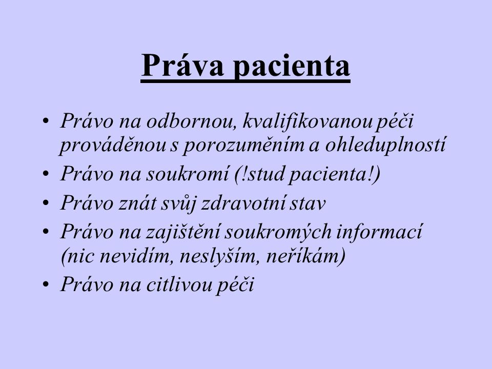 Práva pacienta Právo na odbornou, kvalifikovanou péči prováděnou s porozuměním a ohleduplností. Právo na soukromí (!stud pacienta!)