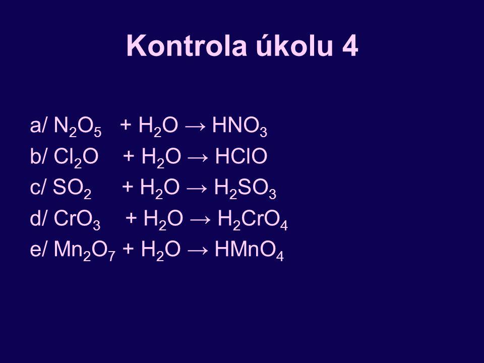 Kontrola úkolu 4 a/ N2O5 + H2O → HNO3 b/ Cl2O + H2O → HClO